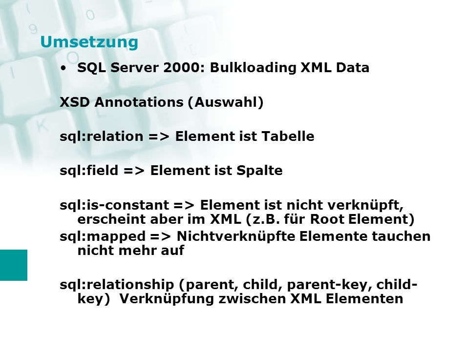Umsetzung SQL Server 2000: Bulkloading XML Data XSD Annotations (Auswahl) sql:relation => Element ist Tabelle sql:field => Element ist Spalte sql:is-constant => Element ist nicht verknüpft, erscheint aber im XML (z.B.