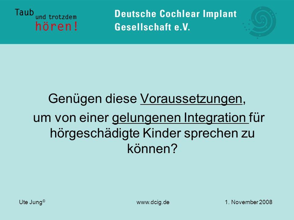Genügen diese Voraussetzungen, um von einer gelungenen Integration für hörgeschädigte Kinder sprechen zu können? Ute Jung © www.dcig.de1. November 200