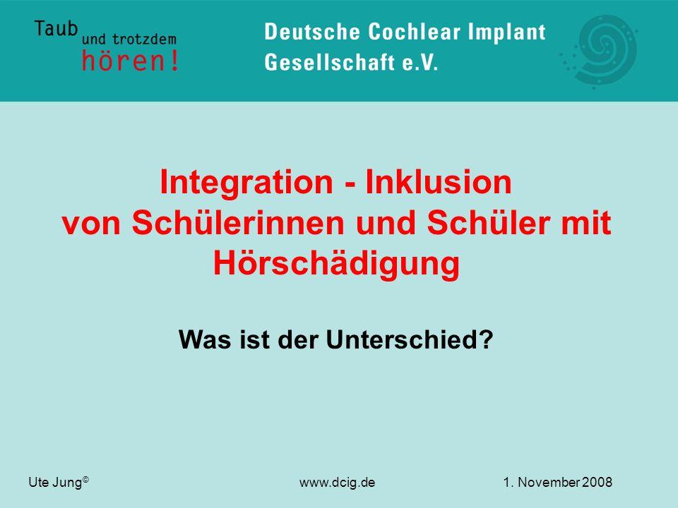 Integration - Inklusion von Schülerinnen und Schüler mit Hörschädigung Was ist der Unterschied? Ute Jung © www.dcig.de1. November 2008