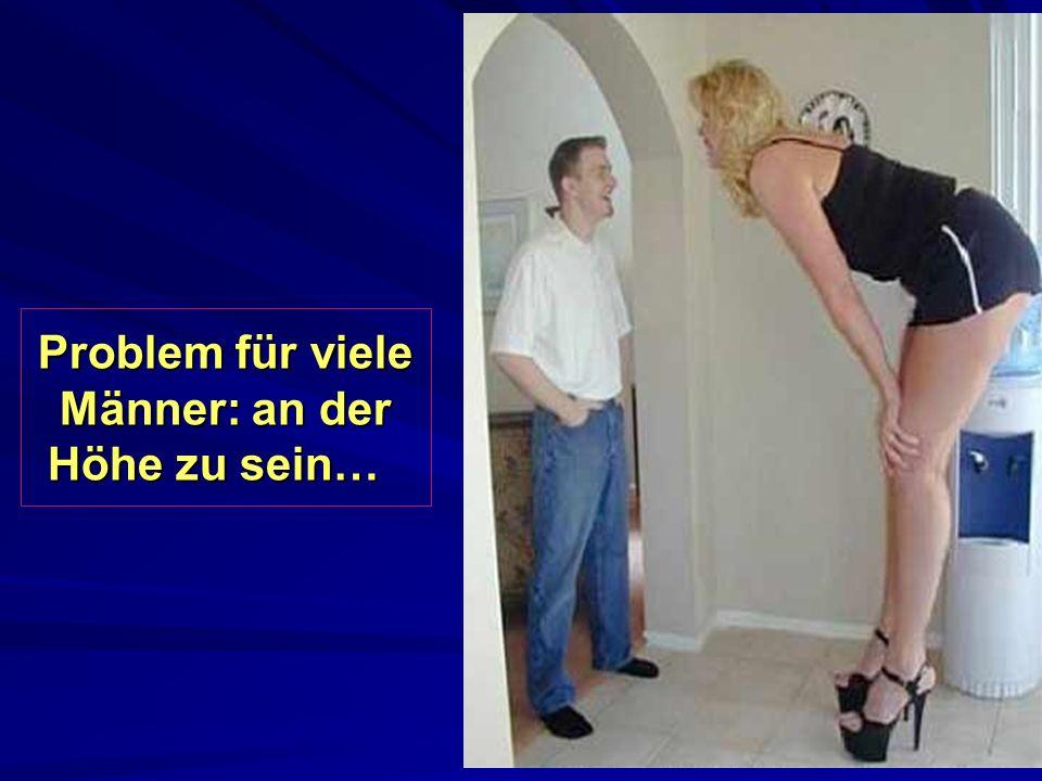 Problem für viele Männer: an der Höhe zu sein… Problem für viele Männer: an der Höhe zu sein…