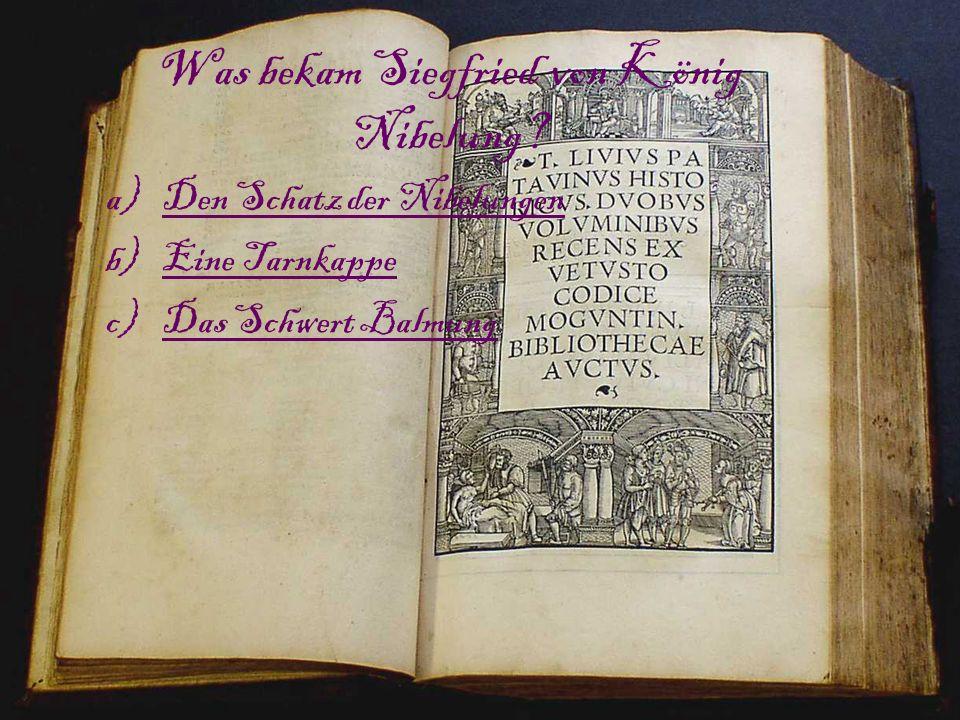Was bekam Siegfried von König Nibelung? a)Den Schatz der NibelungenDen Schatz der Nibelungen b)Eine TarnkappeEine Tarnkappe c)Das Schwert BalmungDas S
