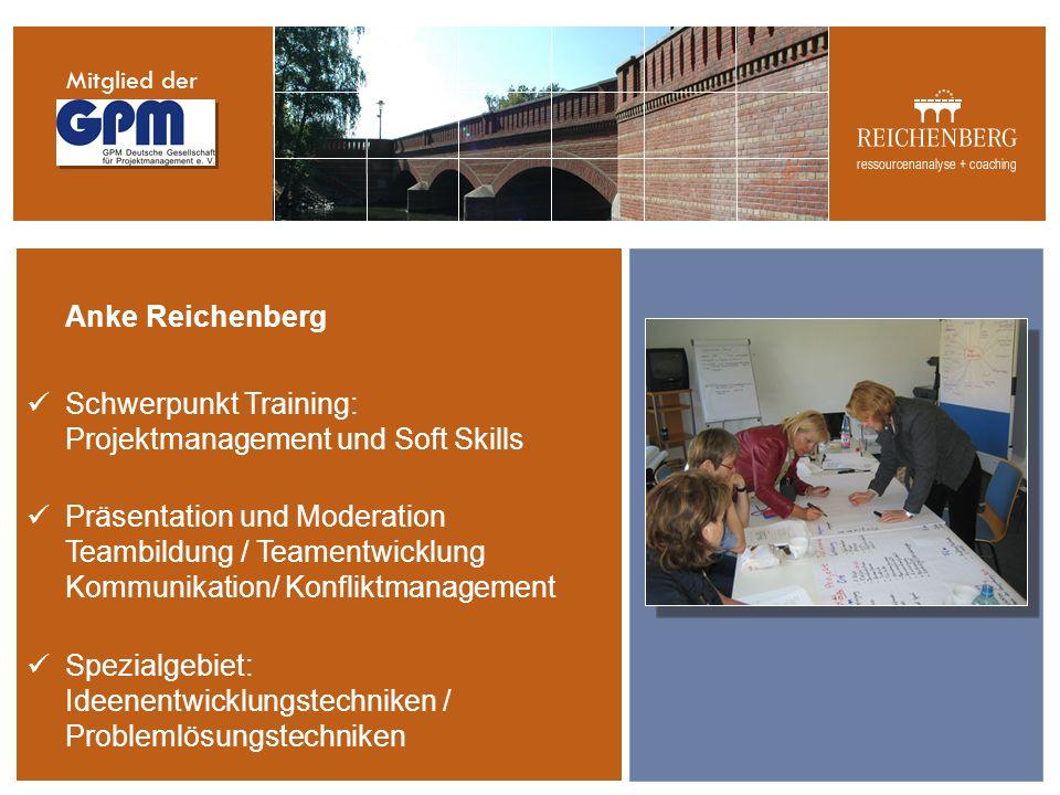 Anke Reichenberg Schwerpunkt Training: Projektmanagement und Soft Skills Präsentation und Moderation Teambildung / Teamentwicklung Kommunikation/ Konfliktmanagement Spezialgebiet: Ideenentwicklungstechniken / Problemlösungstechniken Mitglied der