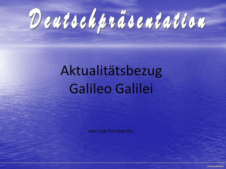 Lisa Konstandin Überblick 1.Menschen wie Galileo Galilei 1.1 Was hat Galileo Galilei mit heute zu tun.