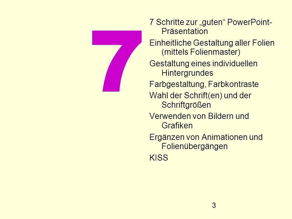 3 7 7 Schritte zur guten PowerPoint- Präsentation Einheitliche Gestaltung aller Folien (mittels Folienmaster) Gestaltung eines individuellen Hintergru