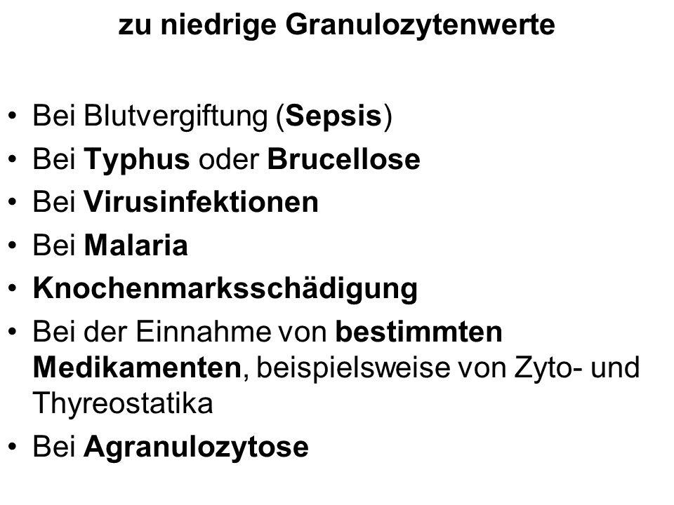 zu niedrige Granulozytenwerte Bei Blutvergiftung (Sepsis) Bei Typhus oder Brucellose Bei Virusinfektionen Bei Malaria Knochenmarksschädigung Bei der E