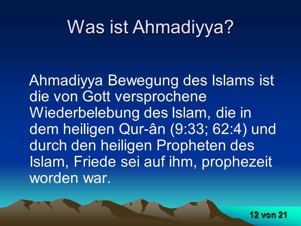 12 von 21 Was ist Ahmadiyya? Ahmadiyya Bewegung des Islams ist die von Gott versprochene Wiederbelebung des Islam, die in dem heiligen Qur-ân (9:33; 6