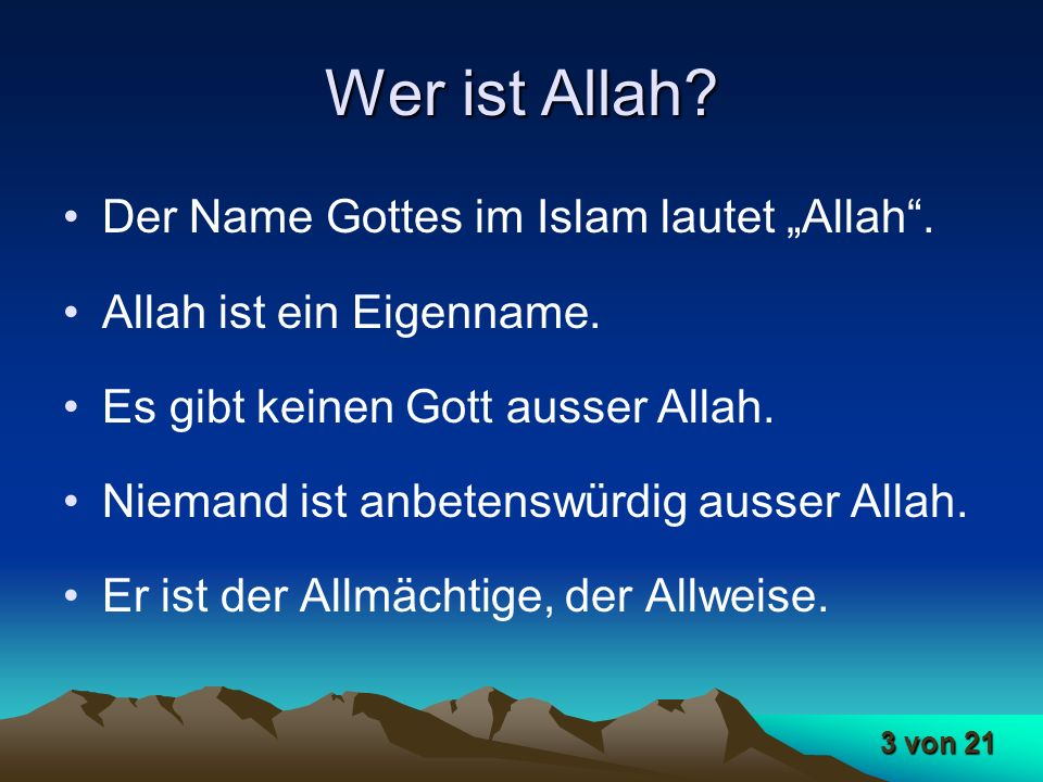 3 von 21 Wer ist Allah? Der Name Gottes im Islam lautet Allah. Allah ist ein Eigenname. Es gibt keinen Gott ausser Allah. Niemand ist anbetenswürdig a