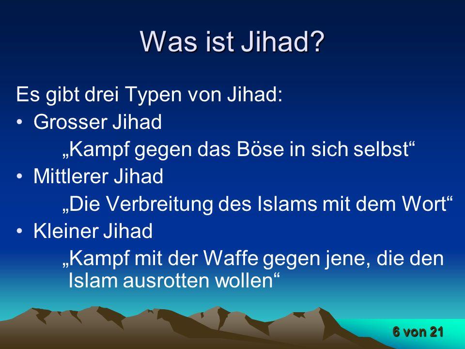 6 von 21 Was ist Jihad? Es gibt drei Typen von Jihad: Grosser Jihad Kampf gegen das Böse in sich selbst Mittlerer Jihad Die Verbreitung des Islams mit