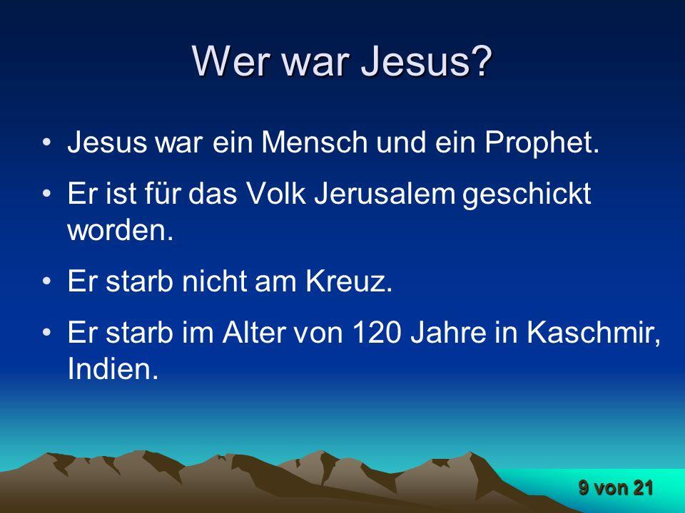9 von 21 Wer war Jesus? Jesus war ein Mensch und ein Prophet. Er ist für das Volk Jerusalem geschickt worden. Er starb nicht am Kreuz. Er starb im Alt