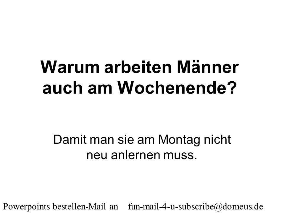 Powerpoints bestellen-Mail an fun-mail-4-u-subscribe@domeus.de Wann kann ein Mann aufrecht stehen? Wenn das Bier im obersten Regal steht.