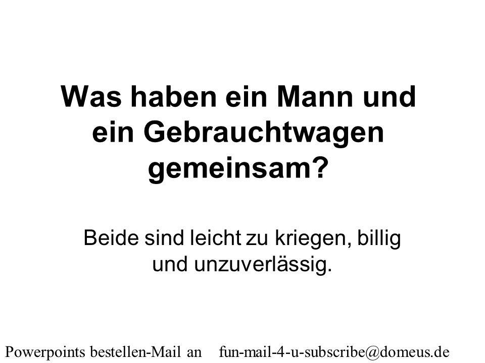 Powerpoints bestellen-Mail an fun-mail-4-u-subscribe@domeus.de Warum arbeiten Männer auch am Wochenende? Damit man sie am Montag nicht neu anlernen mu