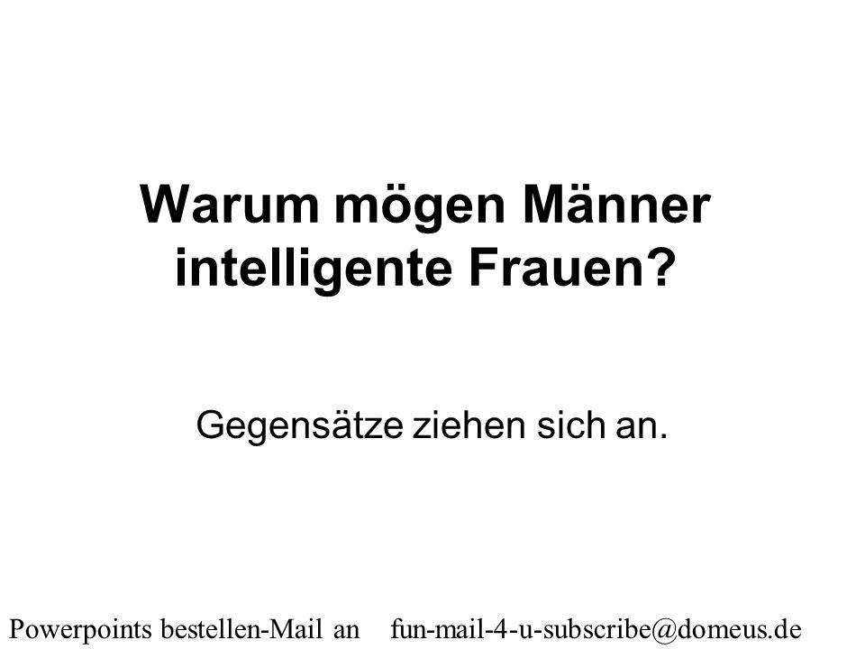 Powerpoints bestellen-Mail an fun-mail-4-u-subscribe@domeus.de Was haben ein Mann und ein Gebrauchtwagen gemeinsam? Beide sind leicht zu kriegen, bill