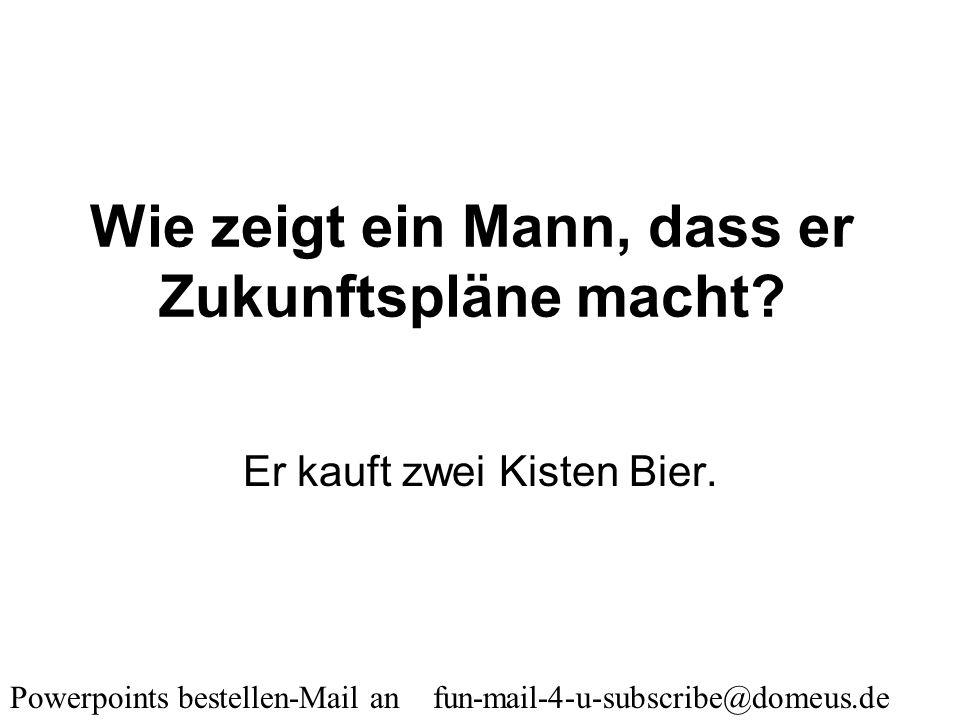Powerpoints bestellen-Mail an fun-mail-4-u-subscribe@domeus.de Warum mögen Männer intelligente Frauen? Gegensätze ziehen sich an.