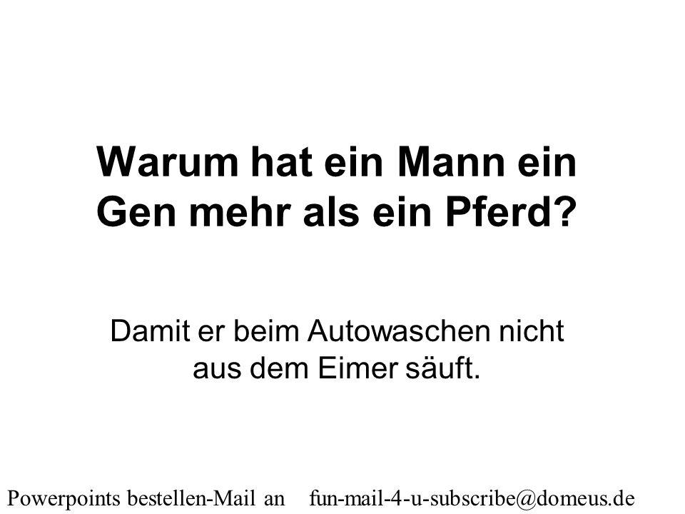 Powerpoints bestellen-Mail an fun-mail-4-u-subscribe@domeus.de Warum haben so viele Männer Holzsplitter in den Fingern? Sie kratzen sich zu oft am Kop