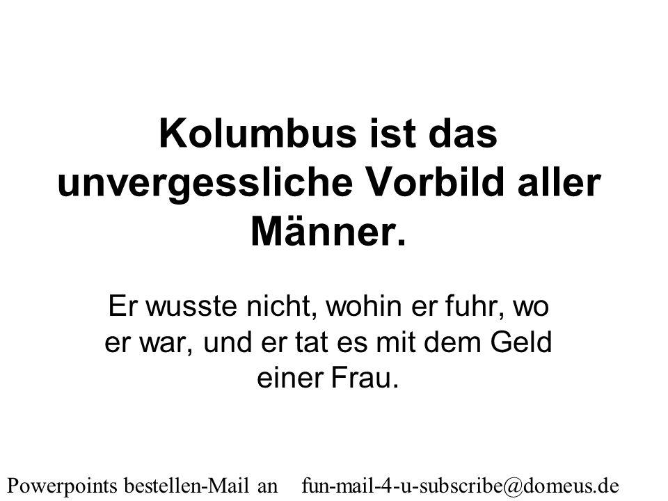 Powerpoints bestellen-Mail an fun-mail-4-u-subscribe@domeus.de Was haben Männer und Bierflaschen gemeinsam? Beide sind Hals aufwärts hohl.