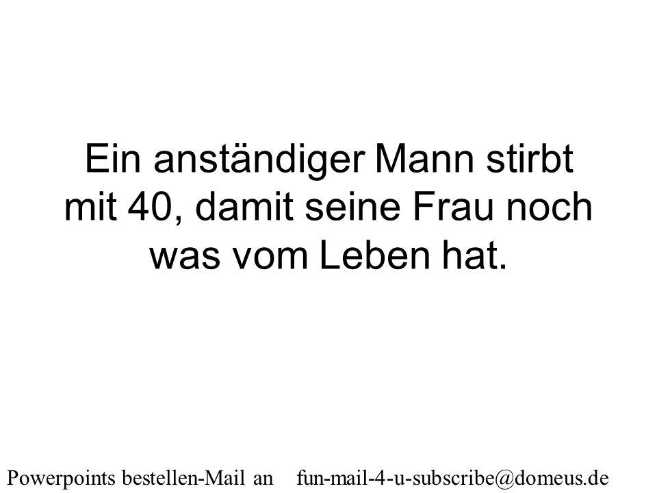 Powerpoints bestellen-Mail an fun-mail-4-u-subscribe@domeus.de Was ist der Unterschied zwischen einem Ehemann und einem Geliebten? 40 Minuten.