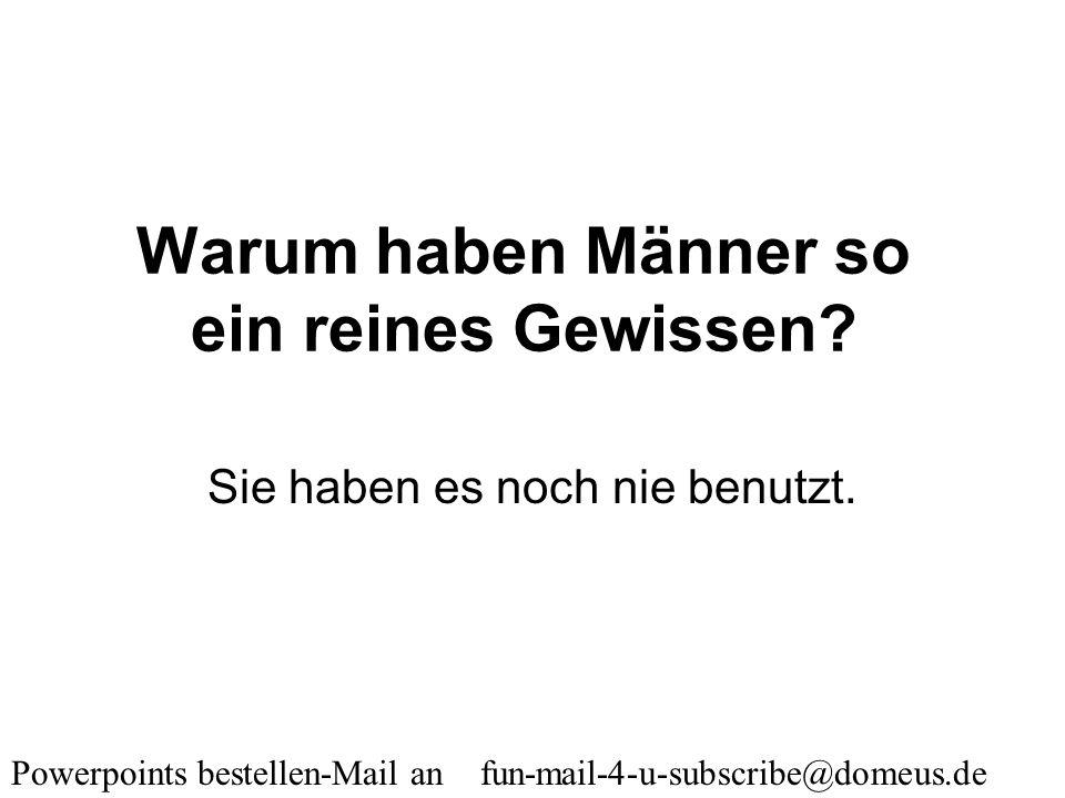 Powerpoints bestellen-Mail an fun-mail-4-u-subscribe@domeus.de Warum haben Männer keinen Busen? Sie können mit Doppelbelastung nicht umgehen.