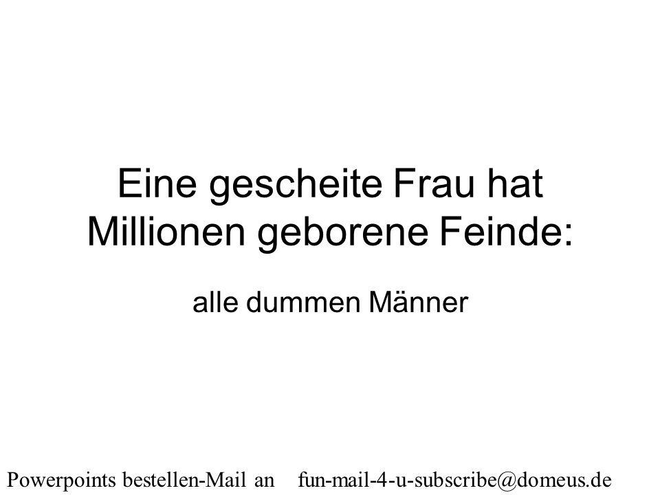 Powerpoints bestellen-Mail an fun-mail-4-u-subscribe@domeus.de Ein Mann ist stets so jung, wie er sich fühlt, aber keineswegs so bedeutend.