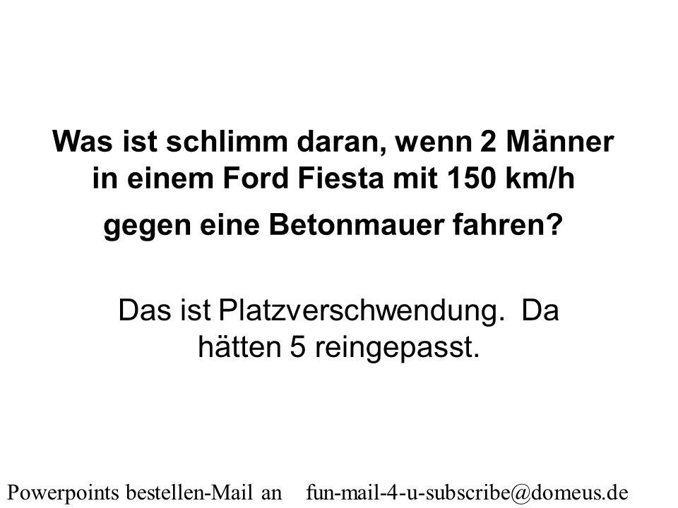 Powerpoints bestellen-Mail an fun-mail-4-u-subscribe@domeus.de Was macht eine Frau, wenn ihr Mann aus dem Fenster springen will? Sie gibt ihm den Müll