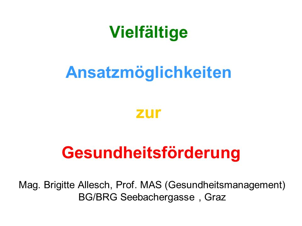 Vielfältige Ansatzmöglichkeiten zur Gesundheitsförderung Mag. Brigitte Allesch, Prof. MAS (Gesundheitsmanagement) BG/BRG Seebachergasse, Graz