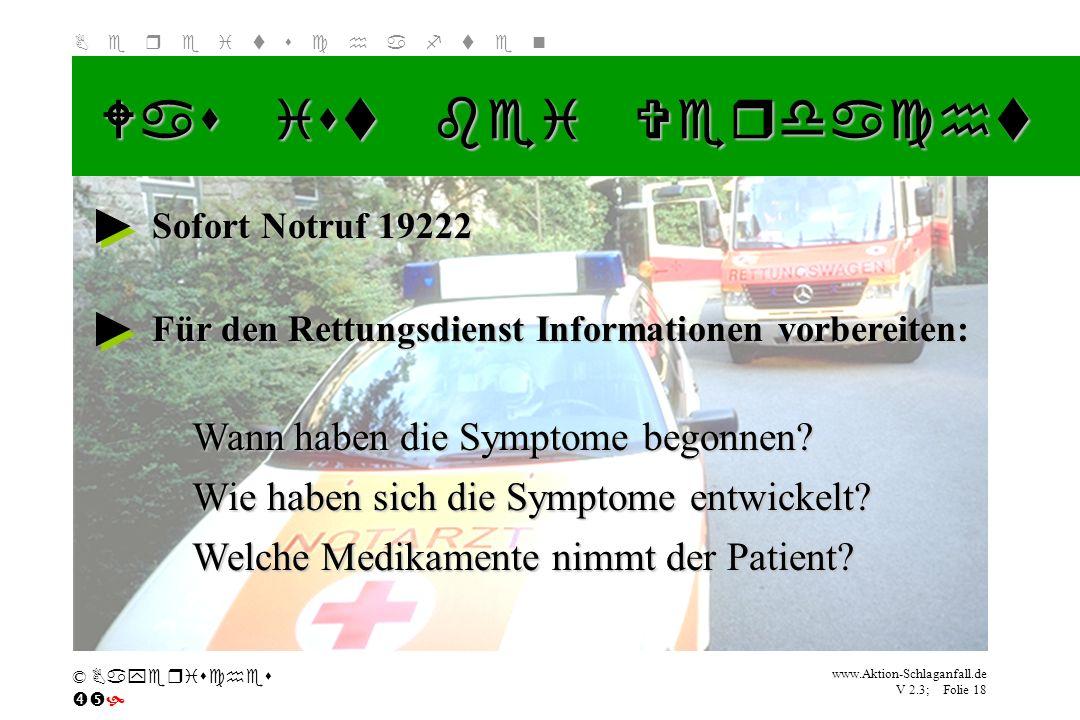 Klicken Sie, um das Titelformat zu bearbeiten B e r e i t s c h a f t e n www.Aktion-Schlaganfall.de V 2.3; Folie 18 © Bayerisches Was ist bei Verdach