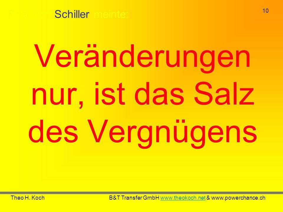 10 Theo H. Koch B&T Transfer GmbH www.theokoch.net & www.powerchance.chwww.theokoch.net Veränderungen nur, ist das Salz des Vergnügens Friedrich Schil