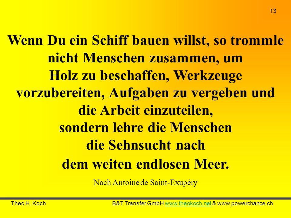 13 Theo H. Koch B&T Transfer GmbH www.theokoch.net & www.powerchance.chwww.theokoch.net Wenn Du ein Schiff bauen willst, so trommle nicht Menschen zus