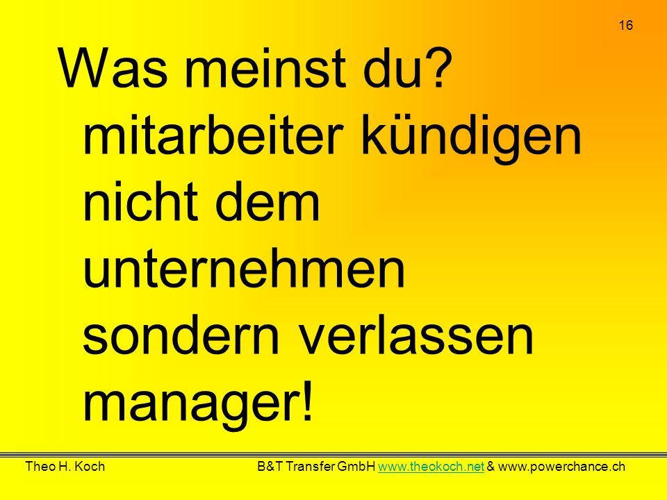 16 Theo H. Koch B&T Transfer GmbH www.theokoch.net & www.powerchance.chwww.theokoch.net Was meinst du? mitarbeiter kündigen nicht dem unternehmen sond