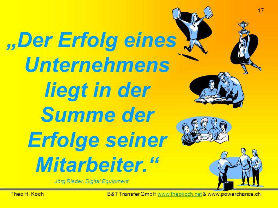 17 Theo H. Koch B&T Transfer GmbH www.theokoch.net & www.powerchance.chwww.theokoch.net Der Erfolg eines Unternehmens liegt in der Summe der Erfolge s