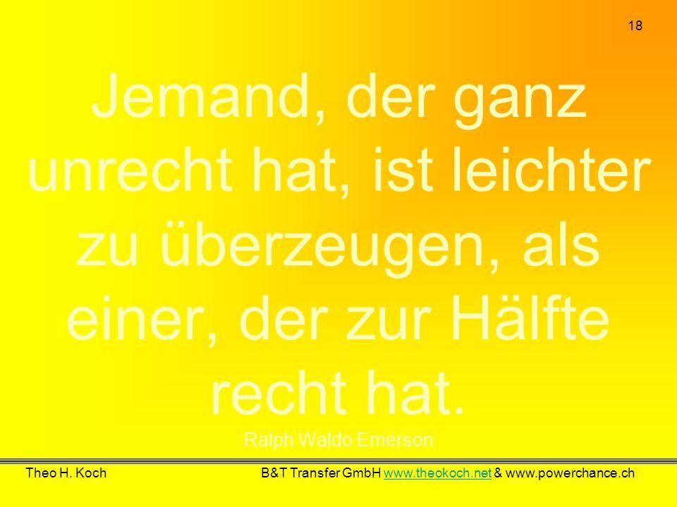 18 Theo H. Koch B&T Transfer GmbH www.theokoch.net & www.powerchance.chwww.theokoch.net Jemand, der ganz unrecht hat, ist leichter zu überzeugen, als