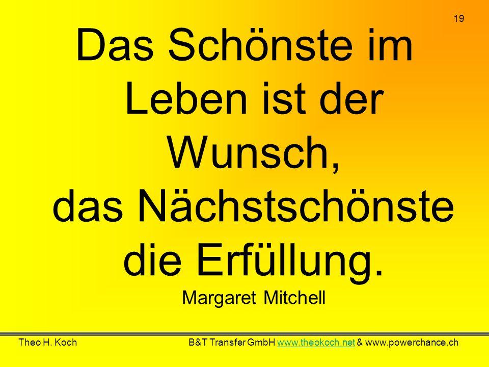 19 Theo H. Koch B&T Transfer GmbH www.theokoch.net & www.powerchance.chwww.theokoch.net Das Schönste im Leben ist der Wunsch, das Nächstschönste die E