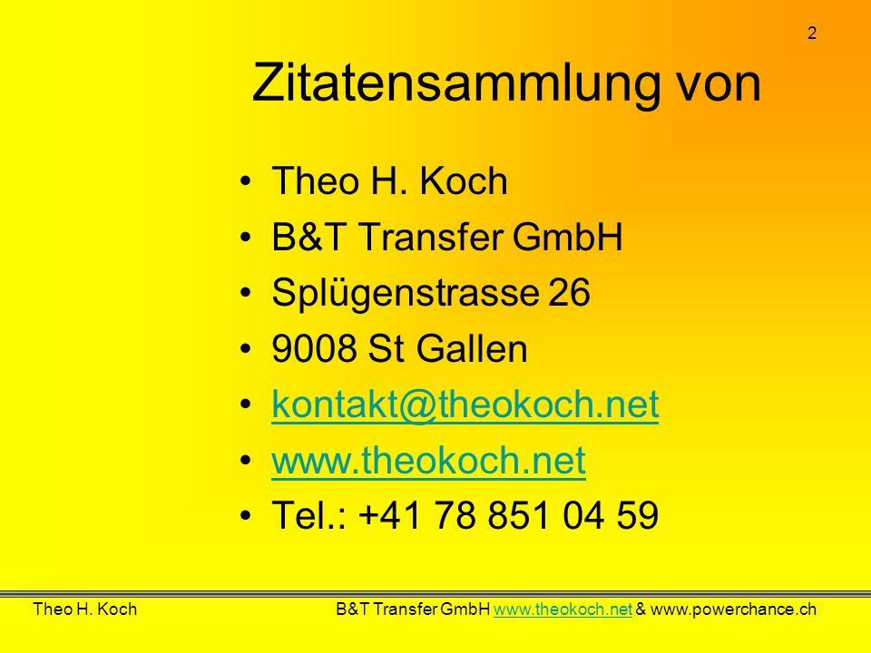 2 Theo H. Koch B&T Transfer GmbH www.theokoch.net & www.powerchance.chwww.theokoch.net Zitatensammlung von Theo H. Koch B&T Transfer GmbH Splügenstras