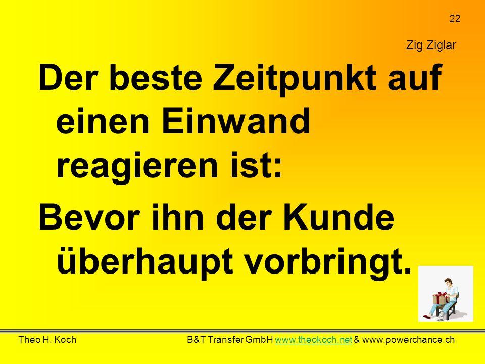 22 Theo H. Koch B&T Transfer GmbH www.theokoch.net & www.powerchance.chwww.theokoch.net Zig Ziglar Der beste Zeitpunkt auf einen Einwand reagieren ist