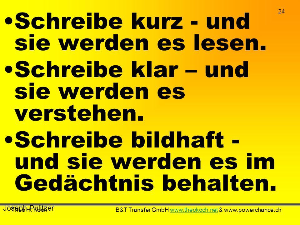 24 Theo H. Koch B&T Transfer GmbH www.theokoch.net & www.powerchance.chwww.theokoch.net Schreibe kurz - und sie werden es lesen. Schreibe klar – und s
