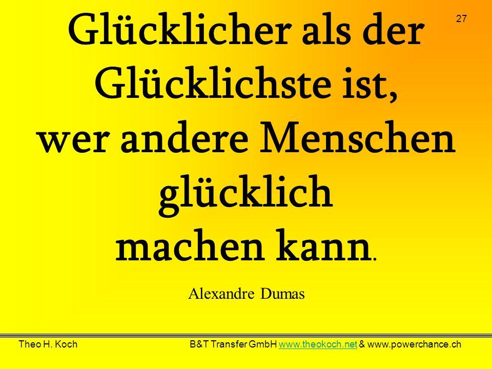 27 Theo H. Koch B&T Transfer GmbH www.theokoch.net & www.powerchance.chwww.theokoch.net Glücklicher als der Glücklichste ist, wer andere Menschen glüc