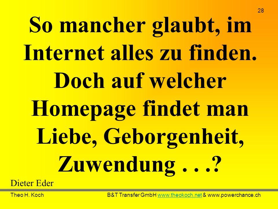 28 Theo H. Koch B&T Transfer GmbH www.theokoch.net & www.powerchance.chwww.theokoch.net So mancher glaubt, im Internet alles zu finden. Doch auf welch