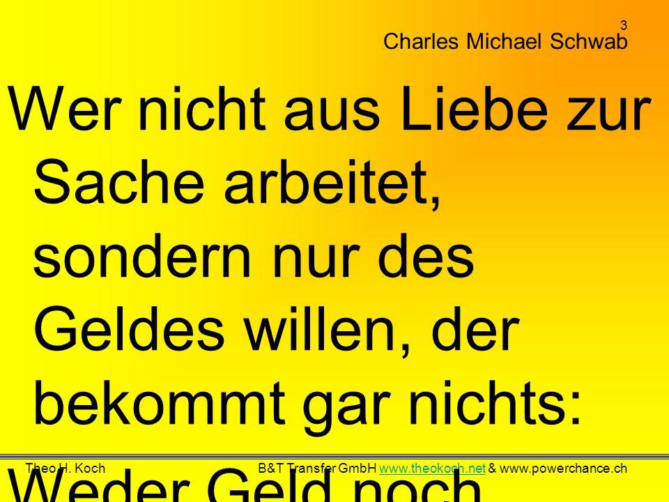 3 Theo H. Koch B&T Transfer GmbH www.theokoch.net & www.powerchance.chwww.theokoch.net Charles Michael Schwab Wer nicht aus Liebe zur Sache arbeitet,