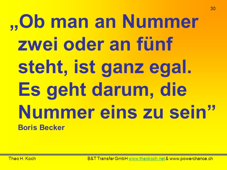 30 Theo H. Koch B&T Transfer GmbH www.theokoch.net & www.powerchance.chwww.theokoch.net Ob man an Nummer zwei oder an fünf steht, ist ganz egal. Es ge