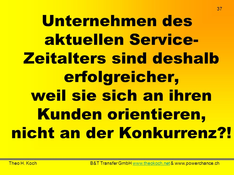37 Theo H. Koch B&T Transfer GmbH www.theokoch.net & www.powerchance.chwww.theokoch.net Unternehmen des aktuellen Service- Zeitalters sind deshalb erf