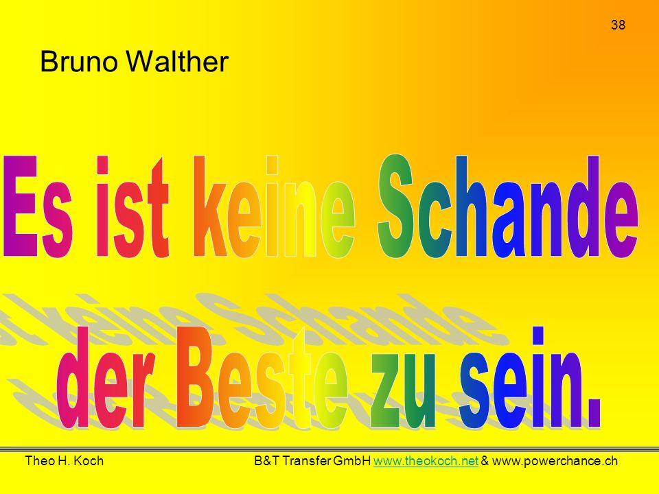 38 Theo H. Koch B&T Transfer GmbH www.theokoch.net & www.powerchance.chwww.theokoch.net Bruno Walther