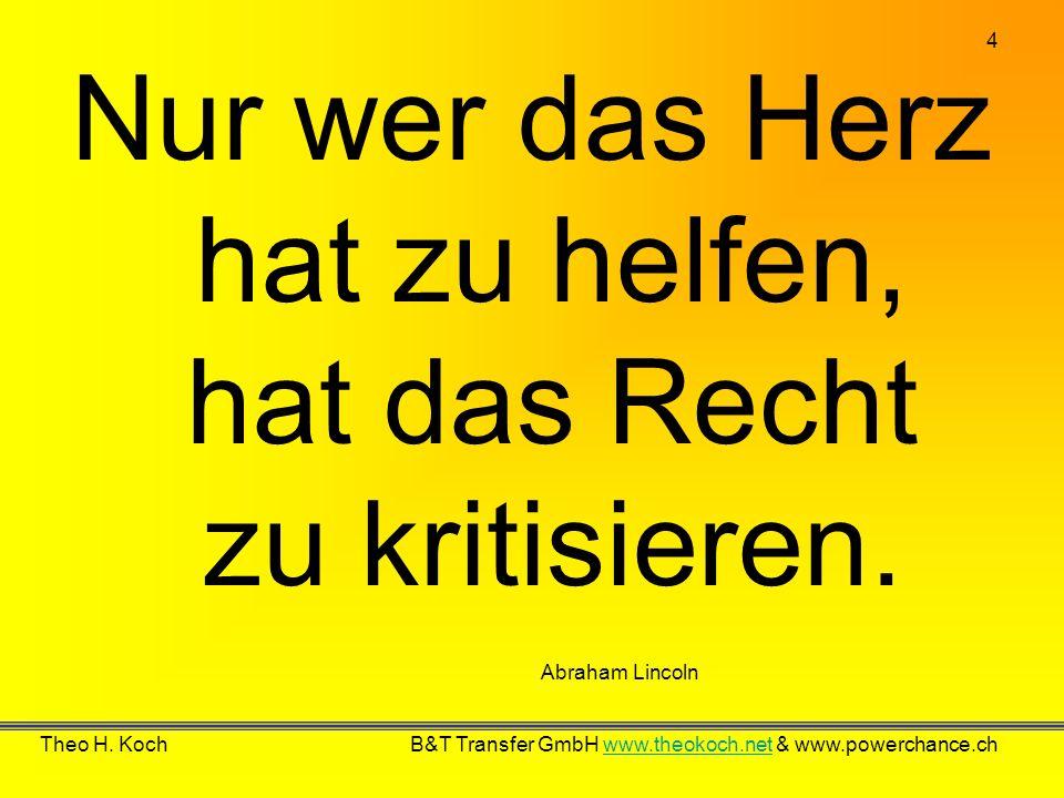 4 Theo H. Koch B&T Transfer GmbH www.theokoch.net & www.powerchance.chwww.theokoch.net Abraham Lincoln Nur wer das Herz hat zu helfen, hat das Recht z