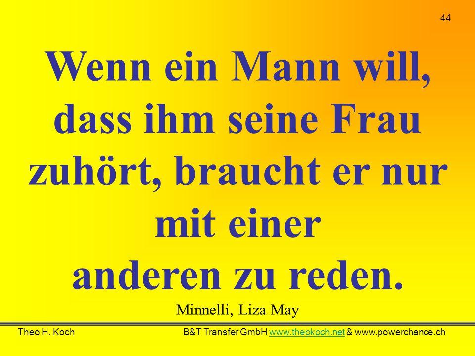 44 Theo H. Koch B&T Transfer GmbH www.theokoch.net & www.powerchance.chwww.theokoch.net Wenn ein Mann will, dass ihm seine Frau zuhört, braucht er nur