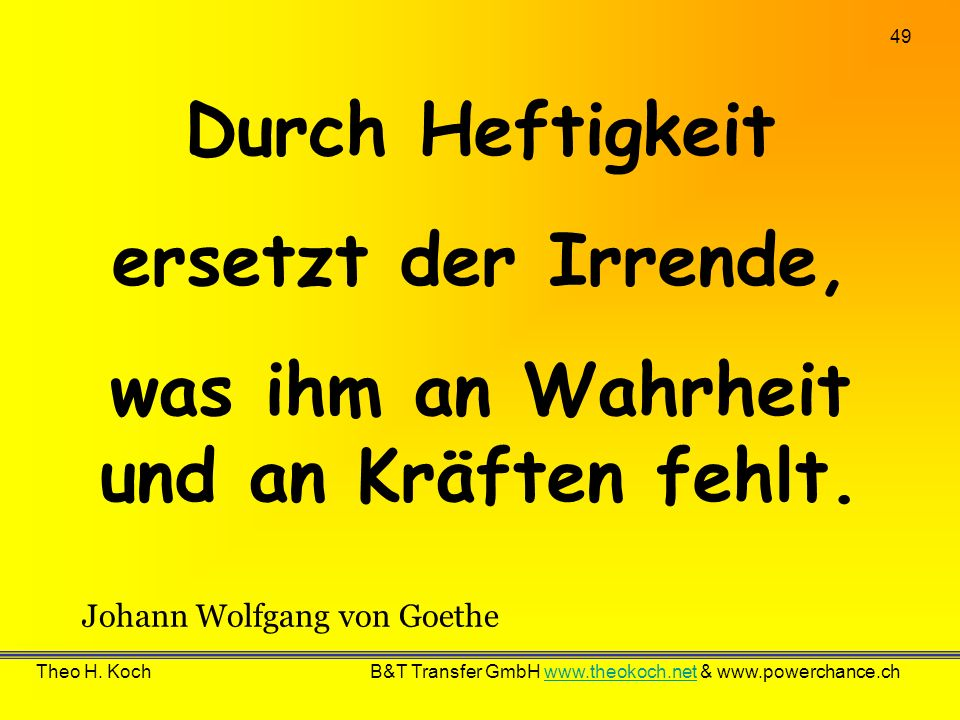 49 Theo H. Koch B&T Transfer GmbH www.theokoch.net & www.powerchance.chwww.theokoch.net Durch Heftigkeit ersetzt der Irrende, was ihm an Wahrheit und