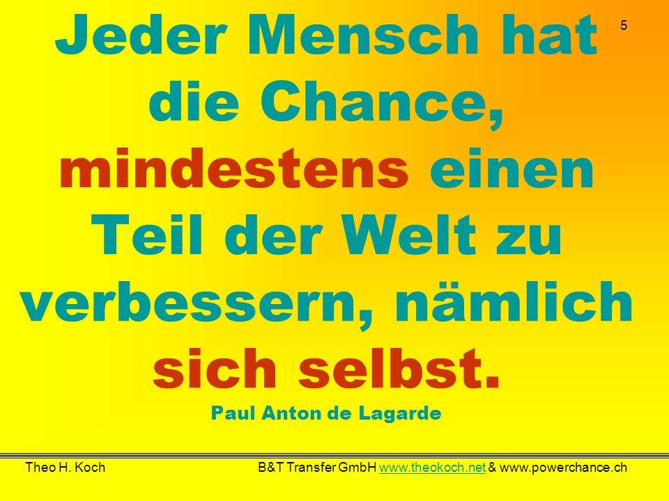 5 Theo H. Koch B&T Transfer GmbH www.theokoch.net & www.powerchance.chwww.theokoch.net Jeder Mensch hat die Chance, mindestens einen Teil der Welt zu