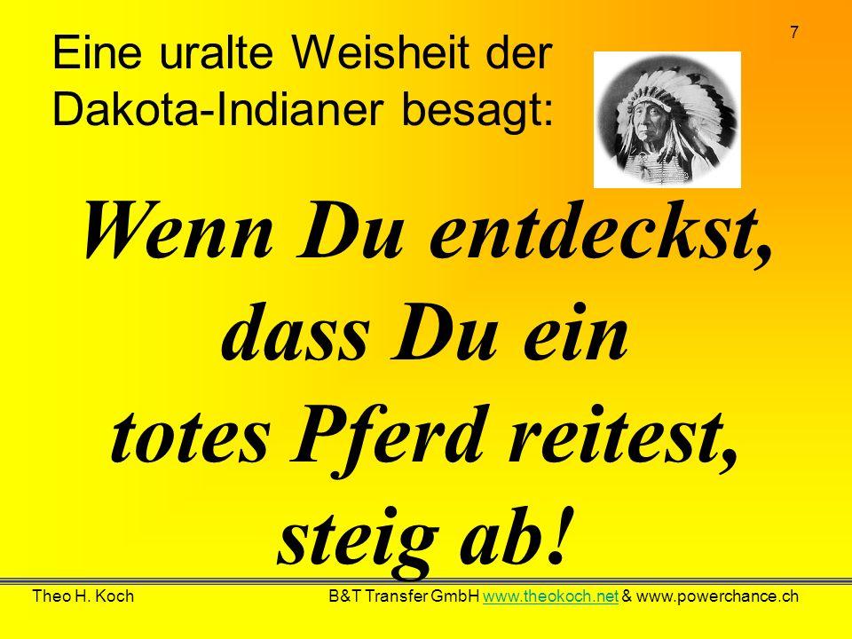 7 Theo H. Koch B&T Transfer GmbH www.theokoch.net & www.powerchance.chwww.theokoch.net Eine uralte Weisheit der Dakota-Indianer besagt: Wenn Du entdec