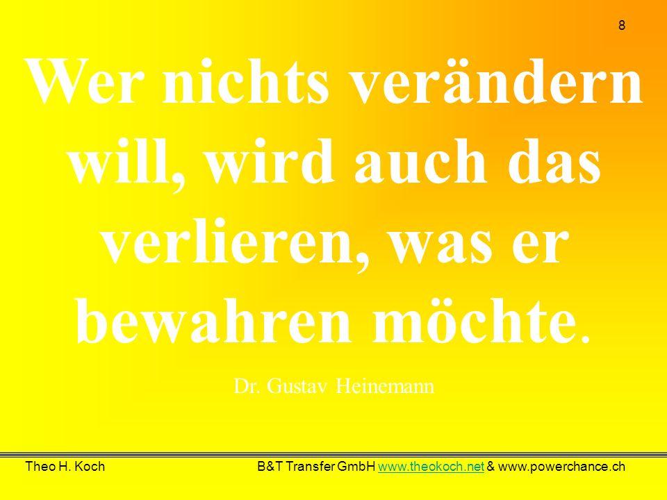 8 Theo H. Koch B&T Transfer GmbH www.theokoch.net & www.powerchance.chwww.theokoch.net Wer nichts verändern will, wird auch das verlieren, was er bewa