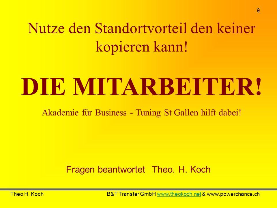 9 Theo H. Koch B&T Transfer GmbH www.theokoch.net & www.powerchance.chwww.theokoch.net Fragen beantwortet Theo. H. Koch Nutze den Standortvorteil den