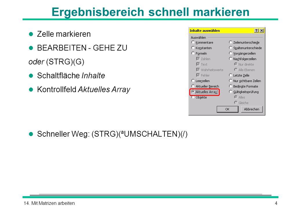 14. Mit Matrizen arbeiten4 Ergebnisbereich schnell markieren l Zelle markieren l BEARBEITEN - GEHE ZU oder (STRG)(G) l Schaltfläche Inhalte l Kontroll