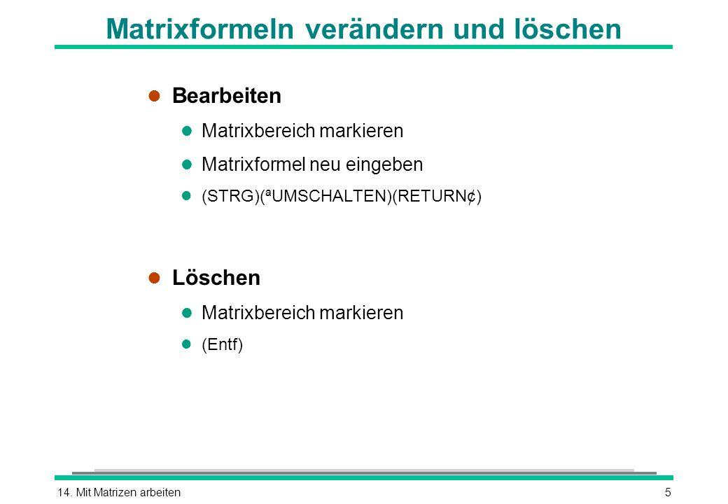 14. Mit Matrizen arbeiten5 Matrixformeln verändern und löschen l Bearbeiten l Matrixbereich markieren l Matrixformel neu eingeben (STRG)(ªUMSCHALTEN)(