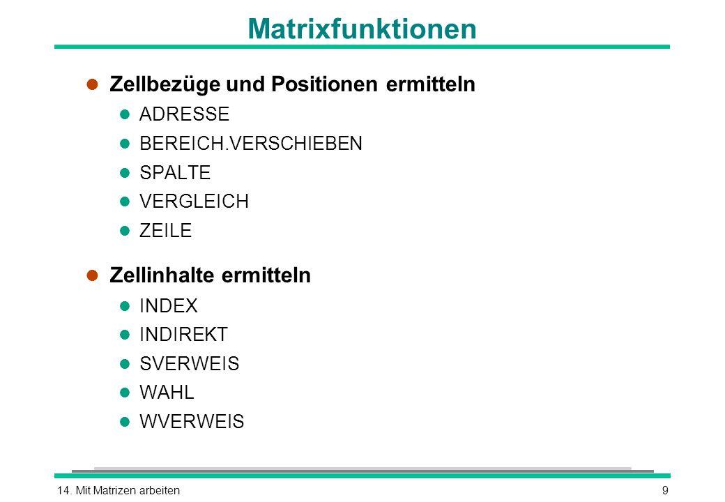 14. Mit Matrizen arbeiten9 Matrixfunktionen l Zellbezüge und Positionen ermitteln l ADRESSE l BEREICH.VERSCHIEBEN l SPALTE l VERGLEICH l ZEILE l Zelli